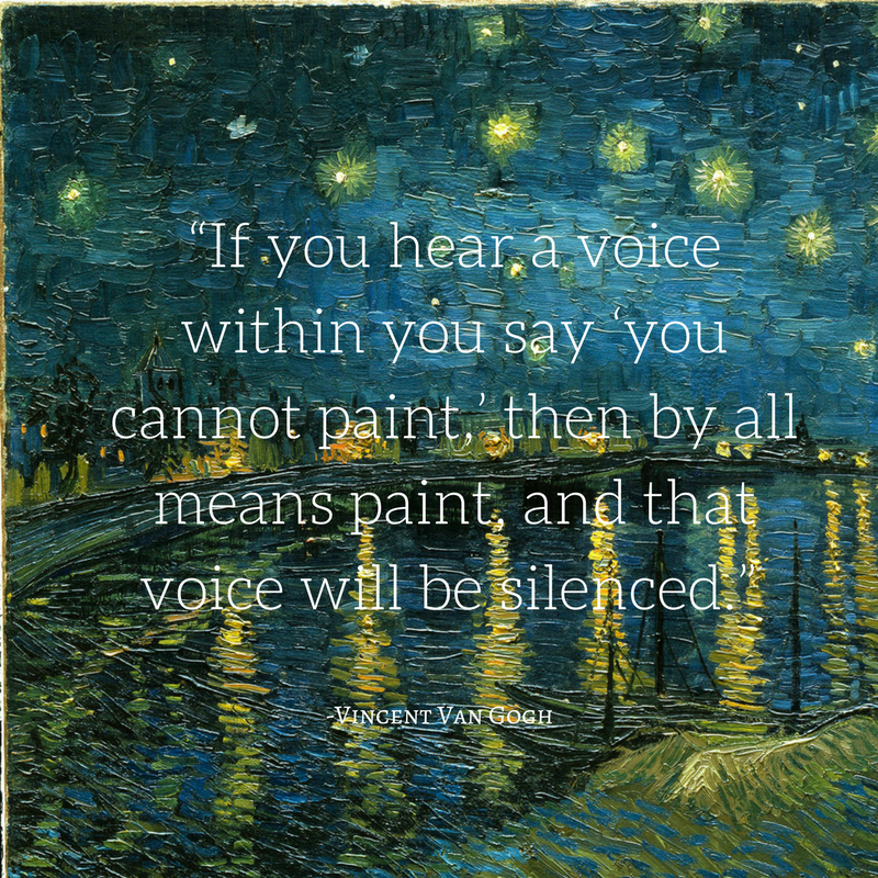 """If you hear a voice within you say 'you cannot paint,' then by all means paint, and that voice will be silenced."" -Vincent Van Gogh"