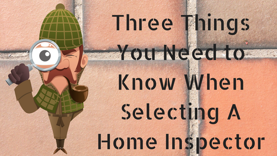 Three Things You Need to Know When Selecting A Home Inspector
