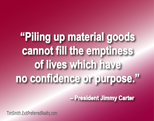 """""""Piling up material goods cannot fill the emptiness of lives which have no confidence or purpose.""""  President Jimmy Carter."""